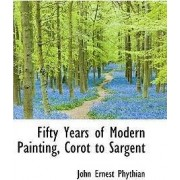 Fifty Years of Modern Painting, Corot to Sargent by John Ernest Phythian