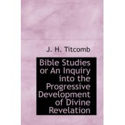 Bible Studies or an Inquiry Into the Progressive Development of Divine Revelation by J H Titcomb