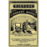 Eat Shoots and Leaves - The Complete Compilation of Salad and Salad Dressing Recipes for Vegetarians by Various