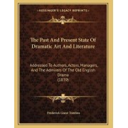 The Past and Present State of Dramatic Art and Literature by Frederick Guest Tomlins