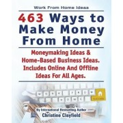 Work from Home Ideas. 463 Ways to Make Money from Home. Moneymaking Ideas & Home Based Business Ideas. Online and Offline Ideas for All Ages. by Christine Clayfield