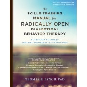 The Skills Training Manual for Radically Open Dialectical Behavior Therapy: A Clinician's Guide for Treating Disorders of Overcontrol