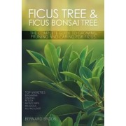 Ficus Tree and Ficus Bonsai Tree - The Complete Guide to Growing, Pruning and Caring for Ficus by Bernard Brook