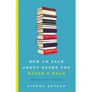 How to Talk About Books You Haven't Read by Pierre Bayard
