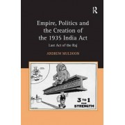 Empire, Politics and the Creation of the 1935 India Act by Andrew Muldoon