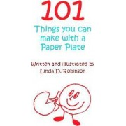 101 Things You Can Make with a Paper Plate by Linda D Robinson