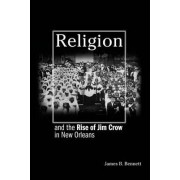 Religion and the Rise of Jim Crow in New Orleans by James B. Bennett
