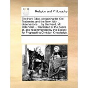 The Holy Bible, Containing the Old Testament and the New: With ... Observations ... by the Revd. Mr. Ostervald ... Translated at the Desire Of, and Re