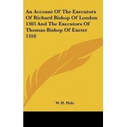 An Account of the Executors of Richard Bishop of London 1303 and the Executors of Thomas Bishop of Exeter 1310 by W H Hale