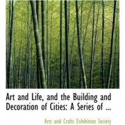 Art and Life, and the Building and Decoration of Cities by Arts And Crafts Exhibition Society