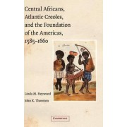 Central Africans, Atlantic Creoles, and the Foundation of the Americas, 1585-1660 by Linda M. Heywood