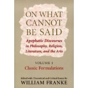 On What Cannot be Said: Classic Formulations v. 1 by William Franke