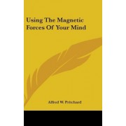 Using the Magnetic Forces of Your Mind by Alfred W Pritchard