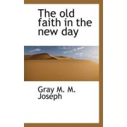 The Old Faith in the New Day by Gray M M Joseph