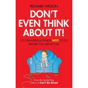 Don't Even Think About It!: 101 Dangerous Things Not To Do Before You Grow Old by Richard Wilson