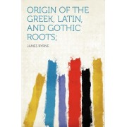 Origin of the Greek, Latin, and Gothic Roots; by Dr James Byrne