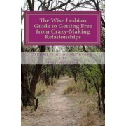 The Wise Lesbian Guide to Getting Free from Crazy-Making Relationships & Getting on with Your Life by Amber Ault Ph D