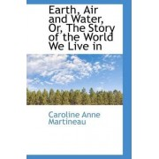 Earth, Air and Water, Or, the Story of the World We Live in by Caroline Anne Martineau