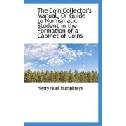 The Coin Collector's Manual, or Guide to Numismatic Student in the Formation of a Cabinet of Coins by Henry Noel Humphreys