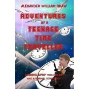 The Adventures Of A Teenage Time Traveller by Alexander William Shaw