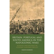 Britain, Portugal and South America in the Napoleonic Wars by Martin Robson