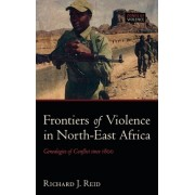 Frontiers of Violence in North-East Africa by Richard J. Reid