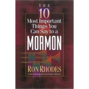 The 10 Most Important Things You Can Say to a Mormon by Ron Rhodes