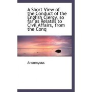 A Short View of the Conduct of the English Clergy, So Far as Relates to Civil Affairs, from the Conq by Anonmyous