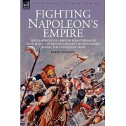 Fighting Napoleon's Empire - The Campaigns of a British Infantryman in Italy, Egypt, the Peninsular and the West Indies During the Napoleonic Wars by Joseph Anderson