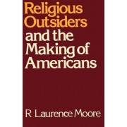 Religious Outsiders and the Making of Americans by R Laurence Moore