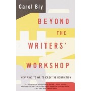 Beyond the Writer's Workshop: New Ways to Write Creative Non-Fiction by Carol Bly