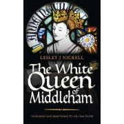 The White Queen of Middleham: An Historical Novel About Richard III's Wife Anne Neville by Lesley J. Nickell