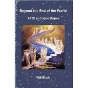 Beyond the End of the World - 2012 and Apocalypse by Will Black