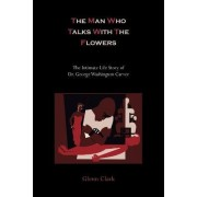 The Man Who Talks with the Flowers-The Intimate Life Story of Dr. George Washington Carver by Glenn Clark