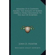 Memoirs of a Captivity Among the Indians of North America from Childhood to the Age of Nineteen by John D Hunter