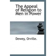 The Appeal of Religion to Men in Power by Dewey Orville
