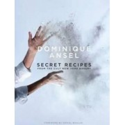 Dominique Ansel: Secret Recipes from the World Famous New York Bakery by Dominique Ansel