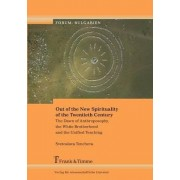 Out of the New Spirituality of the Twentieth Century. the Dawn of Anthroposophy, the White Brotherhood and the Unified Teaching by Svetoslava Toncheva