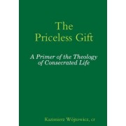 The Priceless Gift: A Primer of the Theology of Consecrated Life by Sr. Pascale-Dominique OP Nau