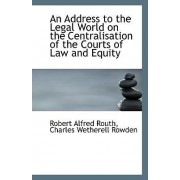 An Address to the Legal World on the Centralisation of the Courts of Law and Equity by Charles Wetherell Rowden Alfred Routh