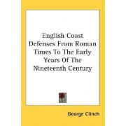 English Coast Defenses from Roman Times to the Early Years of the Nineteenth Century by George Clinch