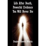 Life After Death, Powerful Evidence You Will Never Die by Stephen Hawley Martin