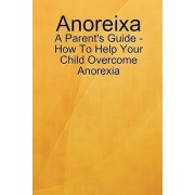 Anoreixa - A Parent's Guide - How to Help Your Child Overcome Anorexia by Lynn Johnson