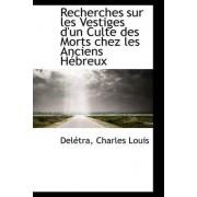Recherches Sur Les Vestiges D'Un Culte Des Morts Chez Les Anciens H Breux by Deltra Charles Louis