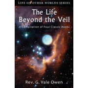The Life Beyond the Veil by Rev G Vale Owen