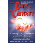 The Cure for All Cancers: Including Over 100 Case Histories of Persons Cured by Hulda Regehr Clark