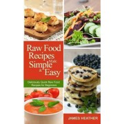 Raw Food Recipes Made Simple and Easy by James Heather