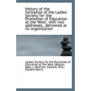 History of the Formation of the Ladies' Society for the Promotion of Education at the West; With Two by Society for the Promotion of Education a