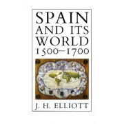 Spain and Its World, 1500-1700 by J. H. Elliott