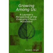 Growing Among Us: A Layman's Perspective of the Emerging Church Movement by Ronald Wright